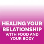 Healing Your Relationship with Food and Your Body
